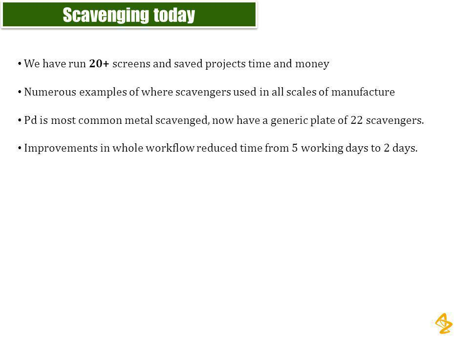 Scavenging today We have run 20+ screens and saved projects time and money. Numerous examples of where scavengers used in all scales of manufacture.