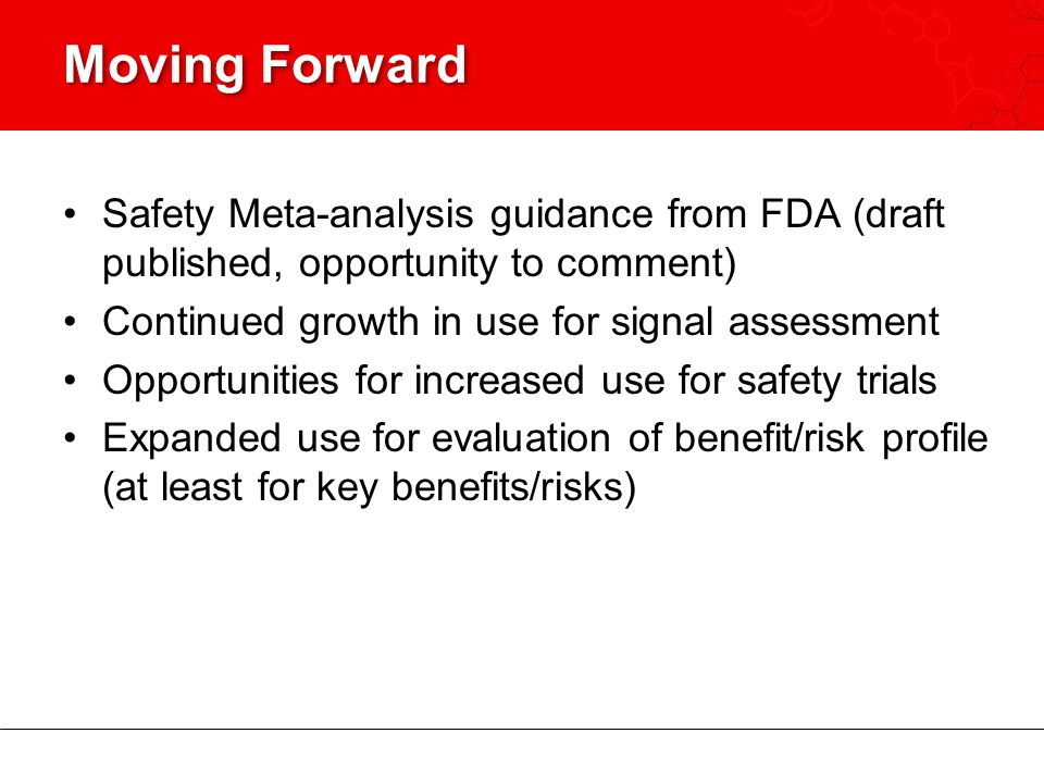 Moving Forward Safety Meta-analysis guidance from FDA (draft published, opportunity to comment) Continued growth in use for signal assessment.