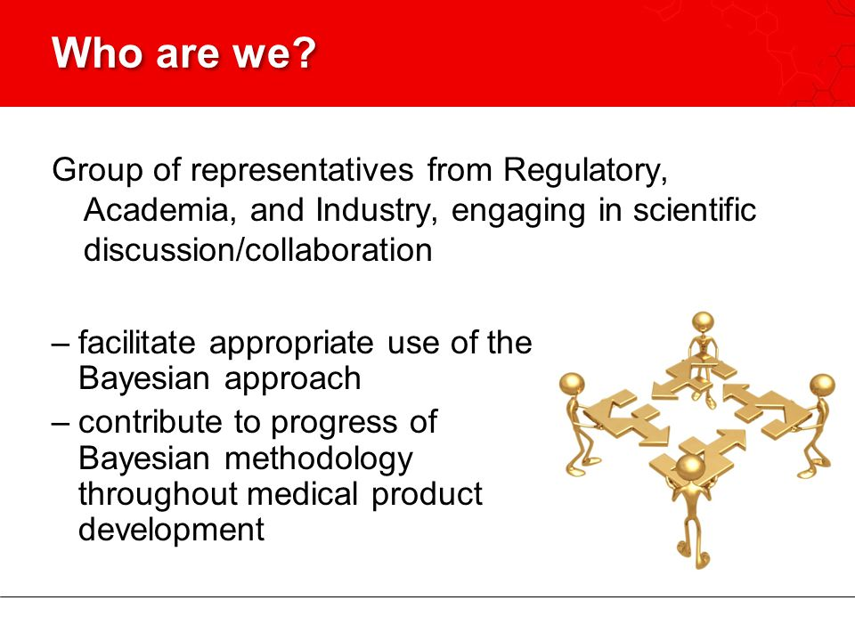Who are we Group of representatives from Regulatory, Academia, and Industry, engaging in scientific discussion/collaboration.