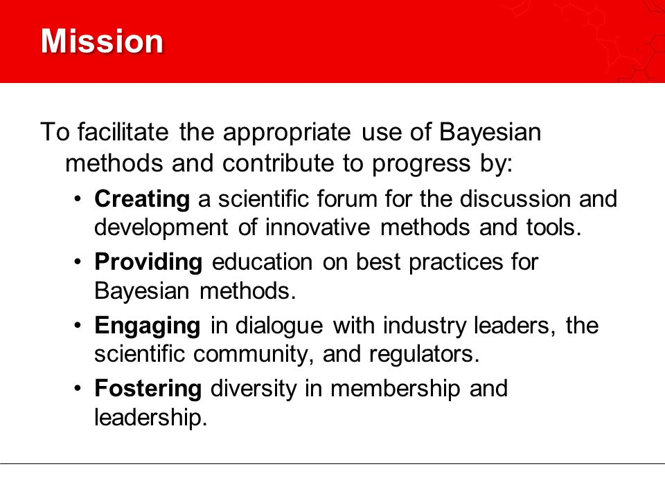 Mission To facilitate the appropriate use of Bayesian methods and contribute to progress by:
