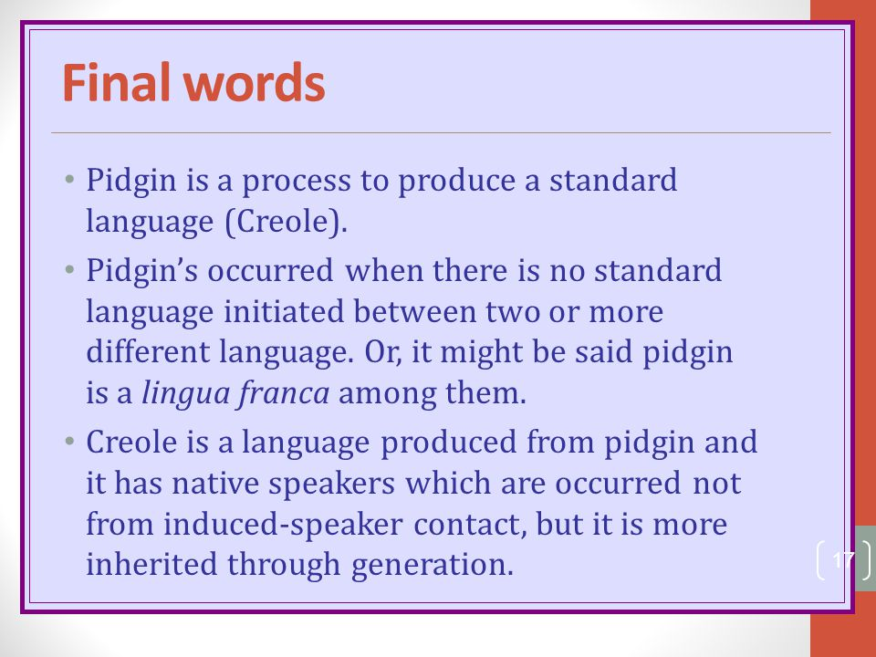 Final words Pidgin is a process to produce a standard language (Creole).