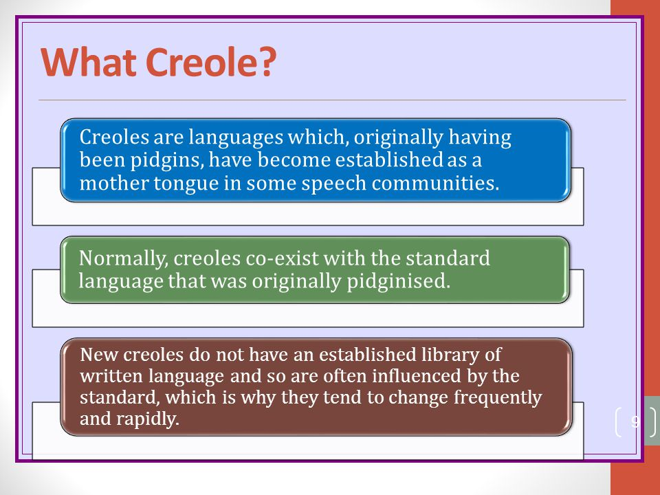 What Creole Creoles are languages which, originally having been pidgins, have become established as a mother tongue in some speech communities.