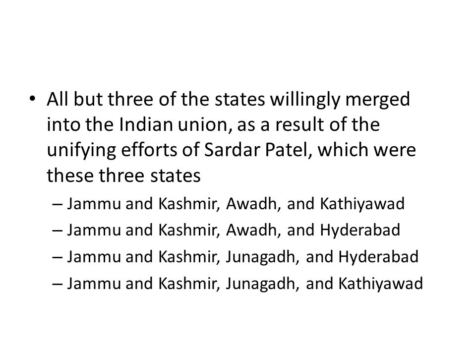 All but three of the states willingly merged into the Indian union, as a result of the unifying efforts of Sardar Patel, which were these three states