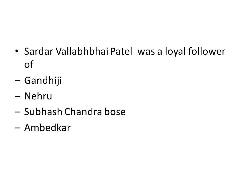 Sardar Vallabhbhai Patel was a loyal follower of