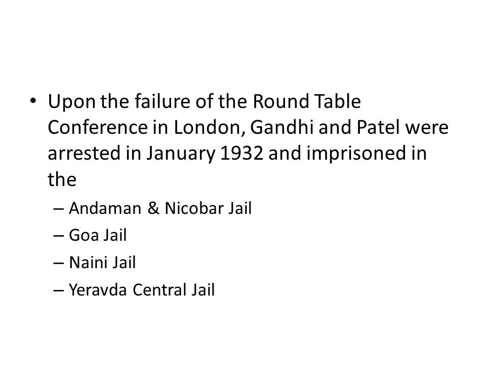 Upon the failure of the Round Table Conference in London, Gandhi and Patel were arrested in January 1932 and imprisoned in the