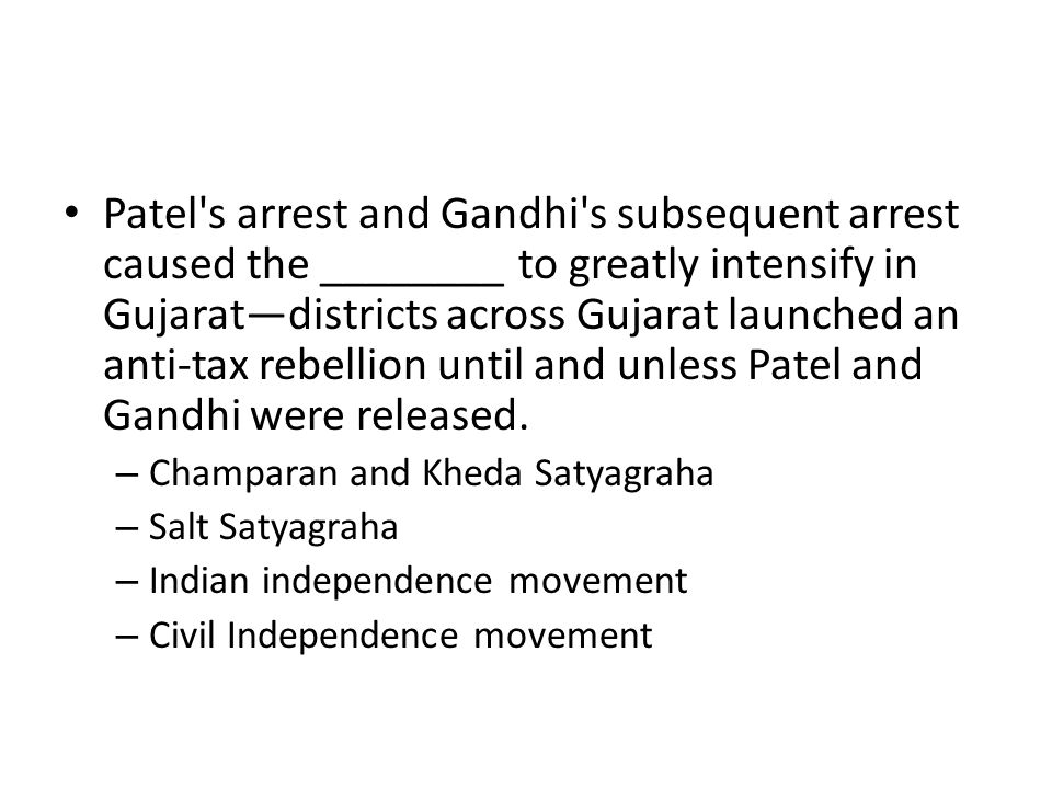 Patel s arrest and Gandhi s subsequent arrest caused the ________ to greatly intensify in Gujarat—districts across Gujarat launched an anti-tax rebellion until and unless Patel and Gandhi were released.