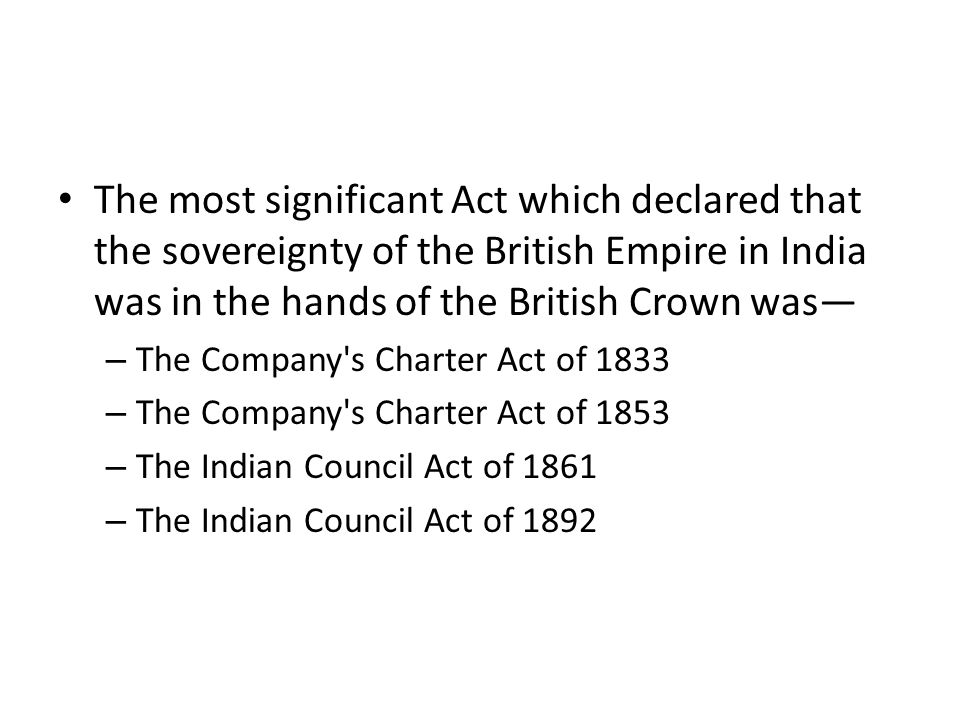 The most significant Act which declared that the sovereignty of the British Empire in India was in the hands of the British Crown was—