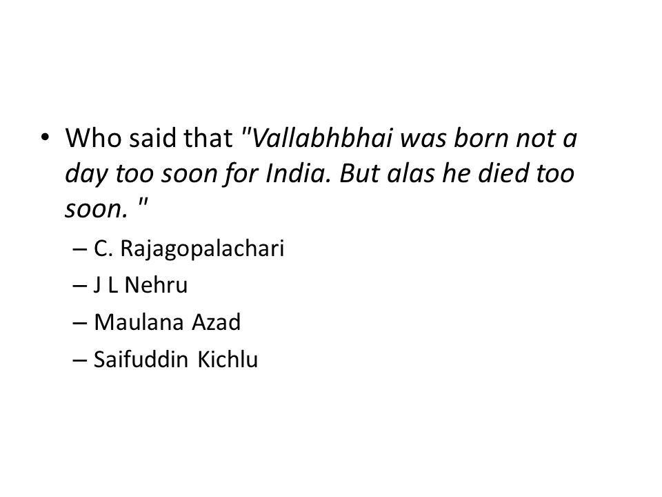 Who said that Vallabhbhai was born not a day too soon for India
