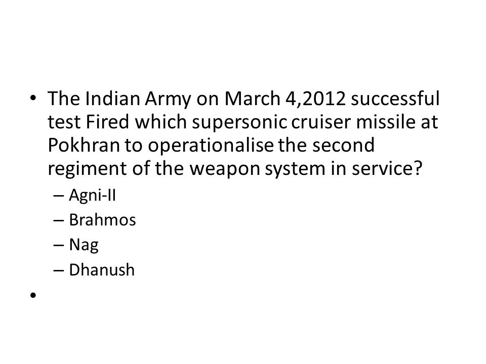 The Indian Army on March 4,2012 successful test Fired which supersonic cruiser missile at Pokhran to operationalise the second regiment of the weapon system in service