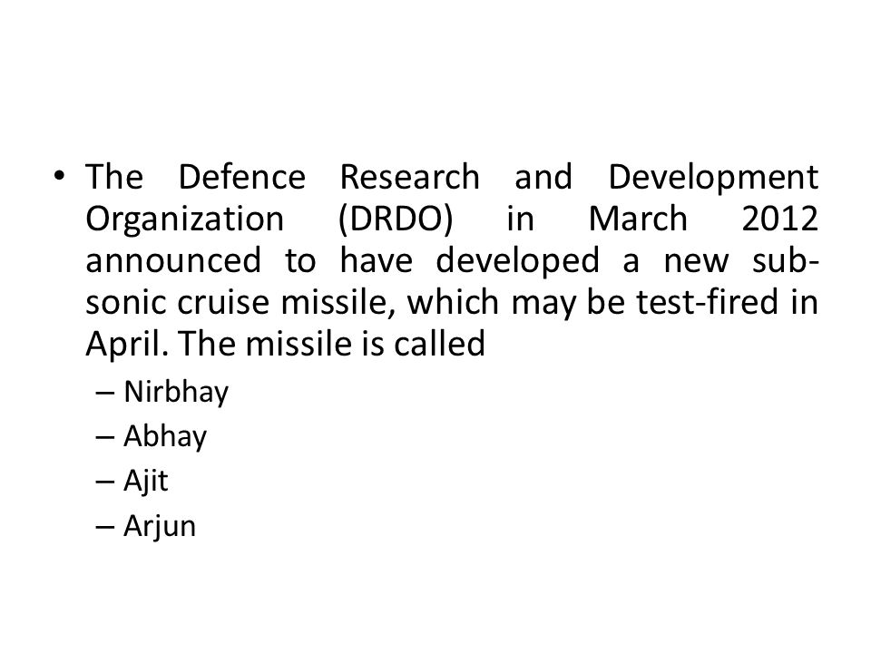 The Defence Research and Development Organization (DRDO) in March 2012 announced to have developed a new sub-sonic cruise missile, which may be test-fired in April. The missile is called