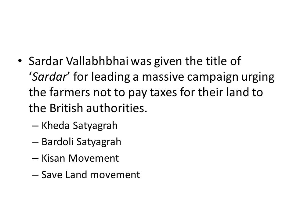 Sardar Vallabhbhai was given the title of 'Sardar' for leading a massive campaign urging the farmers not to pay taxes for their land to the British authorities.