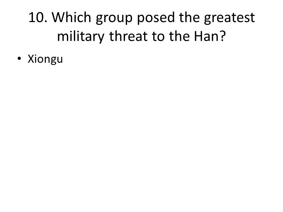 10. Which group posed the greatest military threat to the Han