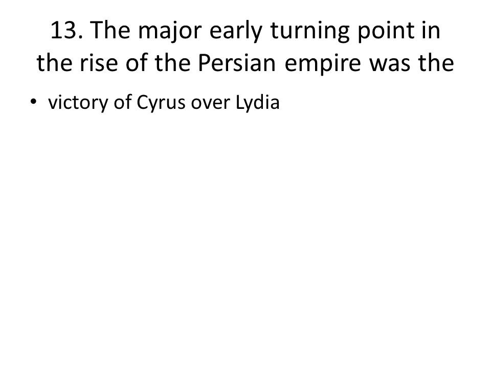 13. The major early turning point in the rise of the Persian empire was the