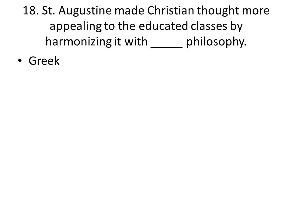 18. St. Augustine made Christian thought more appealing to the educated classes by harmonizing it with _____ philosophy.