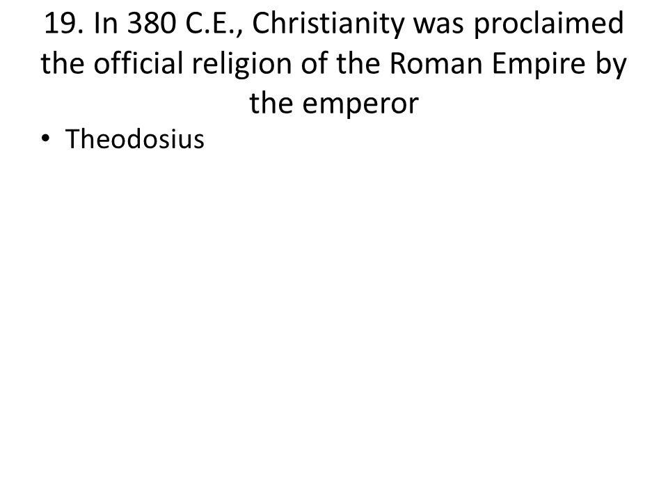 19. In 380 C.E., Christianity was proclaimed the official religion of the Roman Empire by the emperor