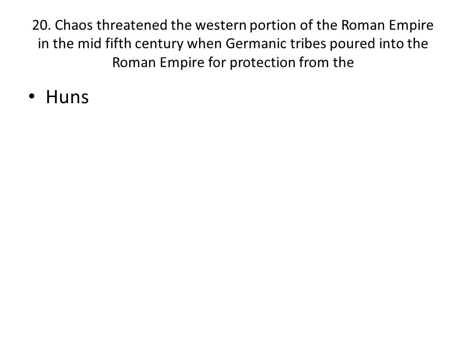 20. Chaos threatened the western portion of the Roman Empire in the mid fifth century when Germanic tribes poured into the Roman Empire for protection from the