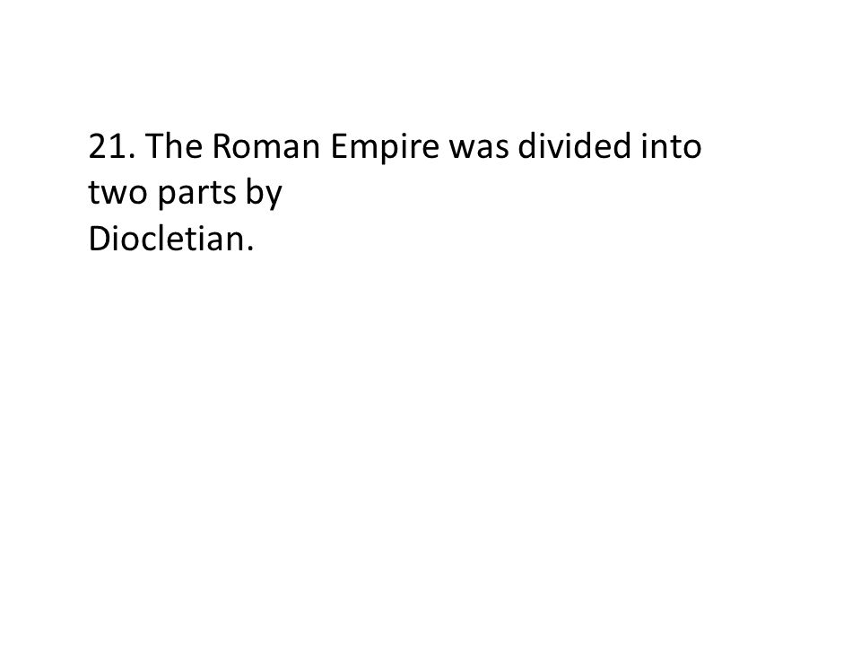 21. The Roman Empire was divided into two parts by