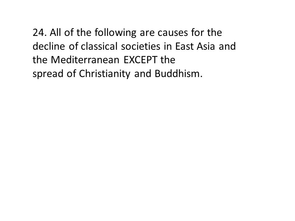 24. All of the following are causes for the decline of classical societies in East Asia and the Mediterranean EXCEPT the