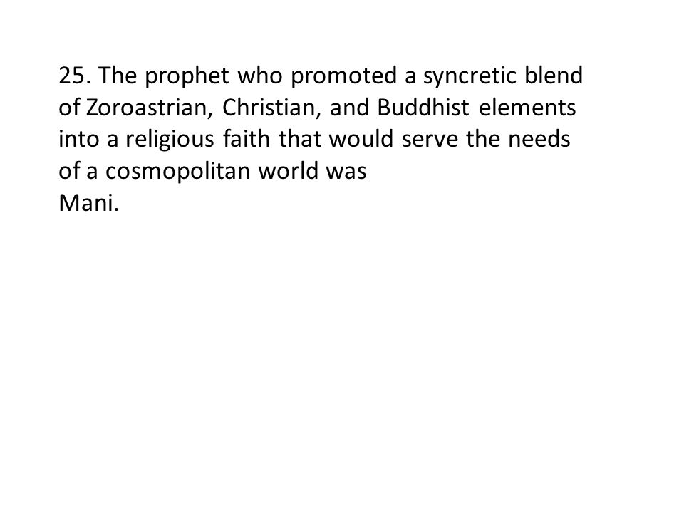25. The prophet who promoted a syncretic blend of Zoroastrian, Christian, and Buddhist elements into a religious faith that would serve the needs of a cosmopolitan world was