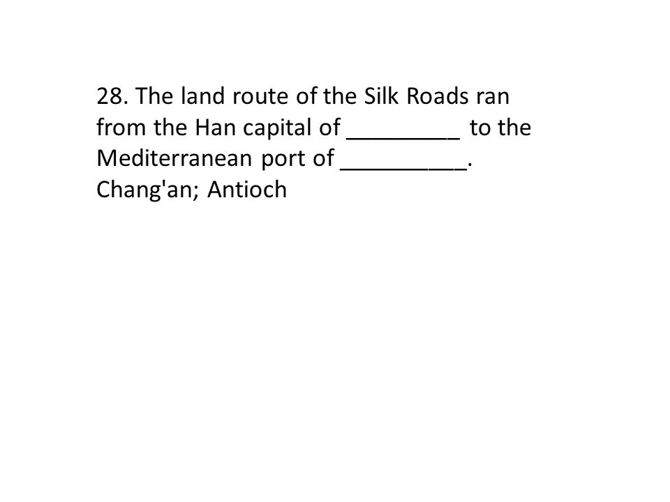 28. The land route of the Silk Roads ran from the Han capital of _________ to the Mediterranean port of __________.