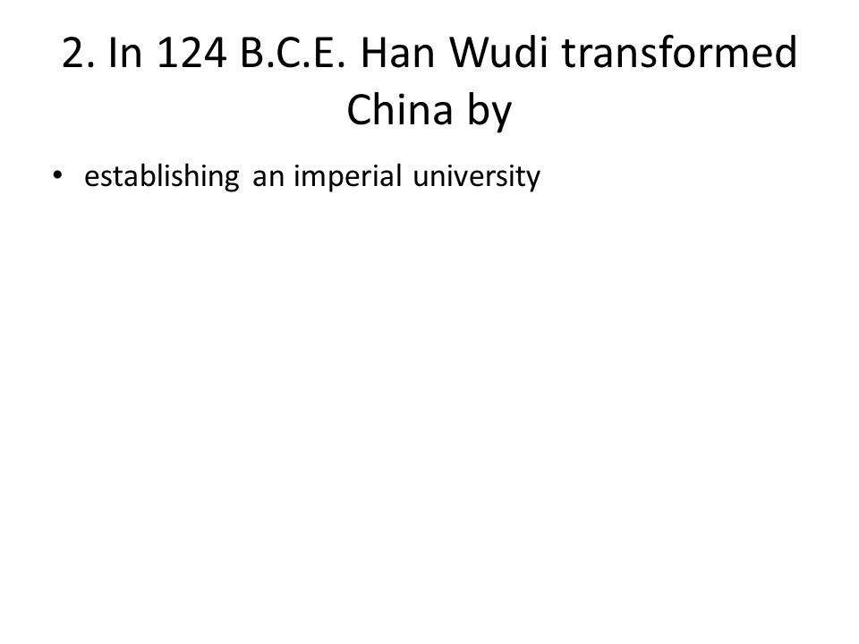 2. In 124 B.C.E. Han Wudi transformed China by