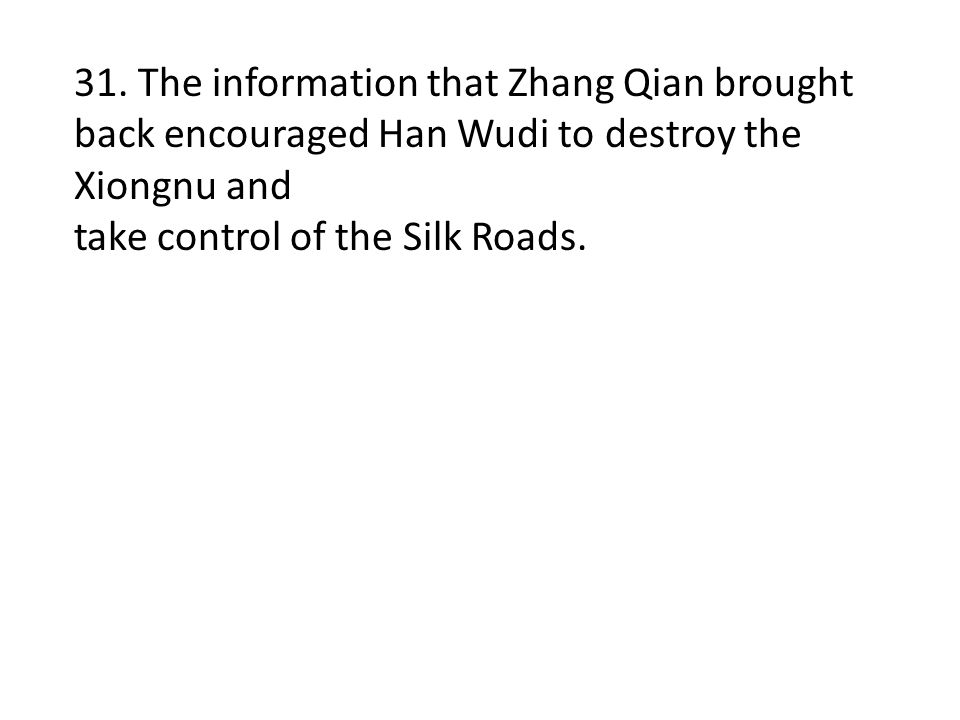 31. The information that Zhang Qian brought back encouraged Han Wudi to destroy the Xiongnu and