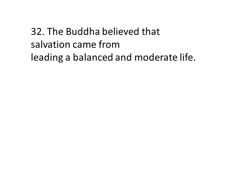 32. The Buddha believed that salvation came from
