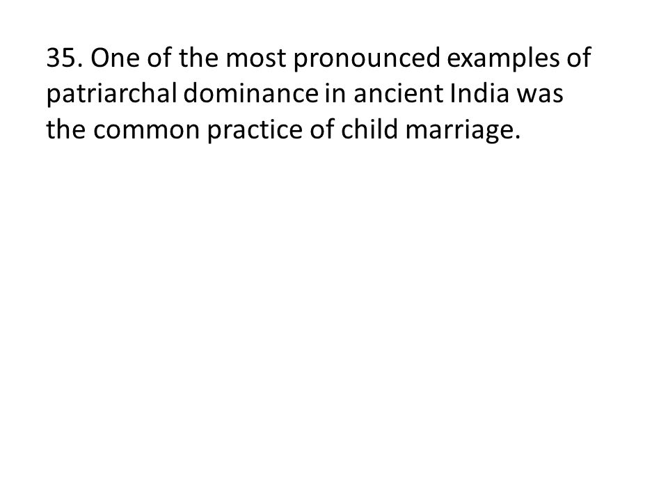 35. One of the most pronounced examples of patriarchal dominance in ancient India was