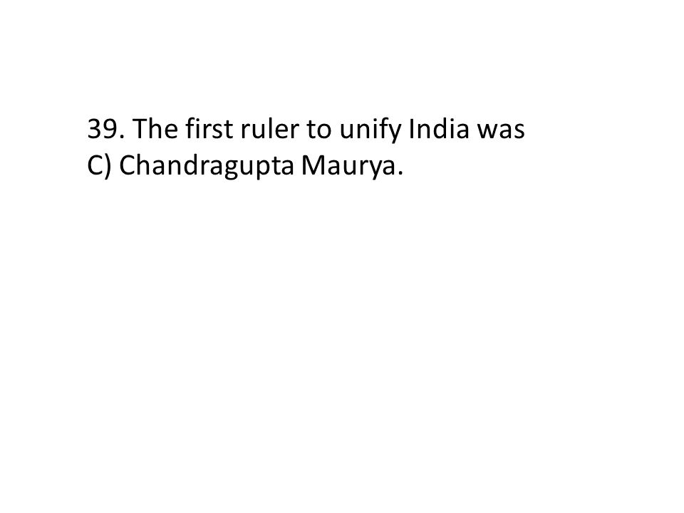 39. The first ruler to unify India was