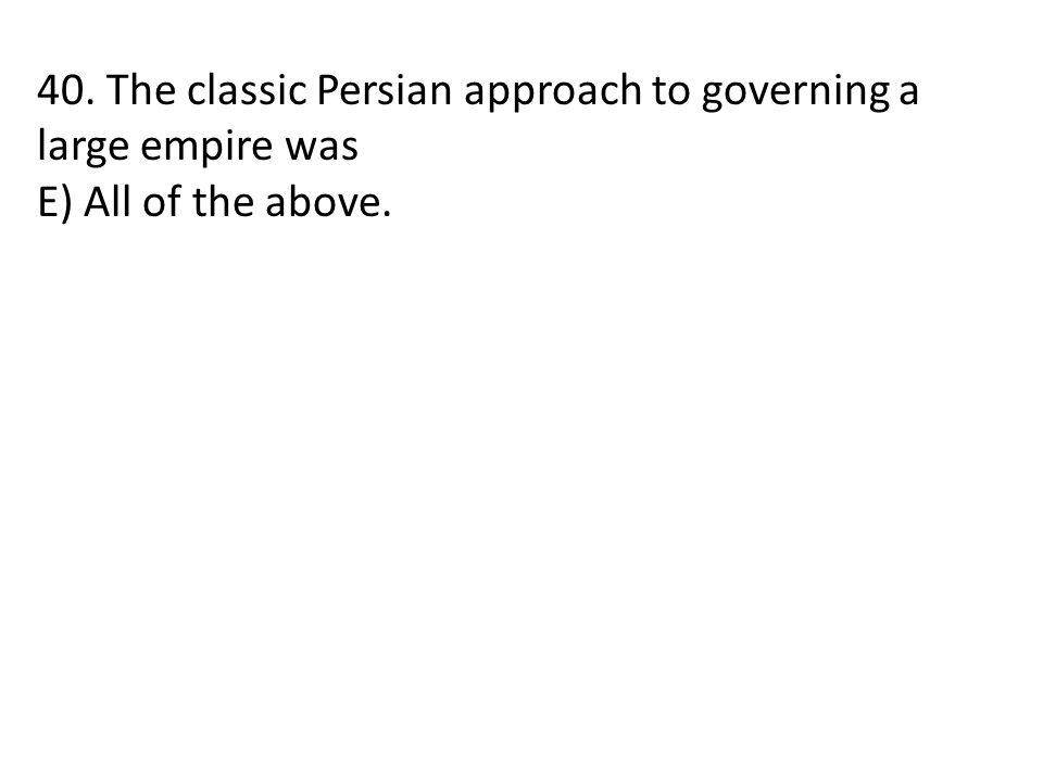40. The classic Persian approach to governing a large empire was