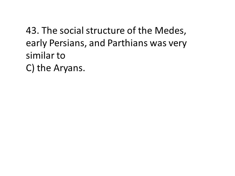 43. The social structure of the Medes, early Persians, and Parthians was very similar to