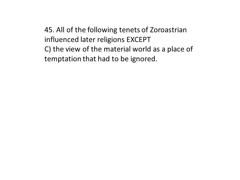 45. All of the following tenets of Zoroastrian influenced later religions EXCEPT