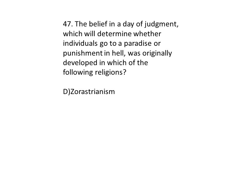 47. The belief in a day of judgment, which will determine whether individuals go to a paradise or punishment in hell, was originally developed in which of the following religions