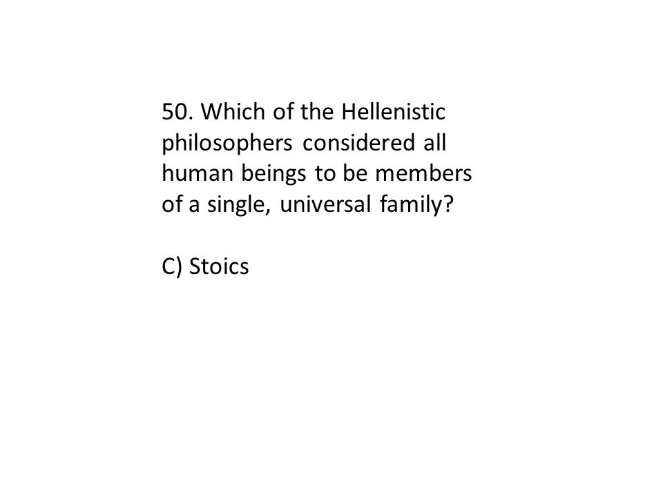 50. Which of the Hellenistic philosophers considered all human beings to be members of a single, universal family