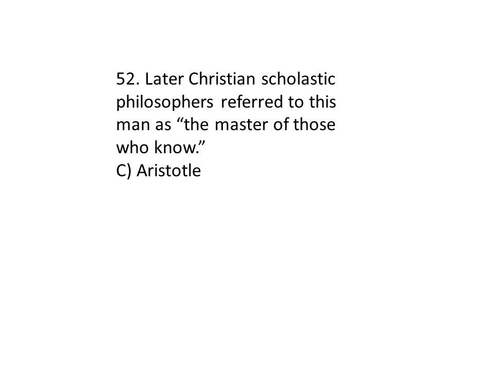 52. Later Christian scholastic philosophers referred to this man as the master of those who know.