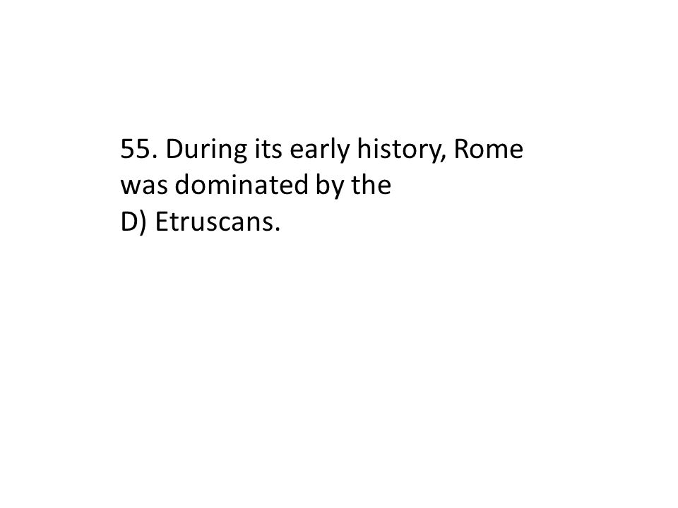 55. During its early history, Rome was dominated by the