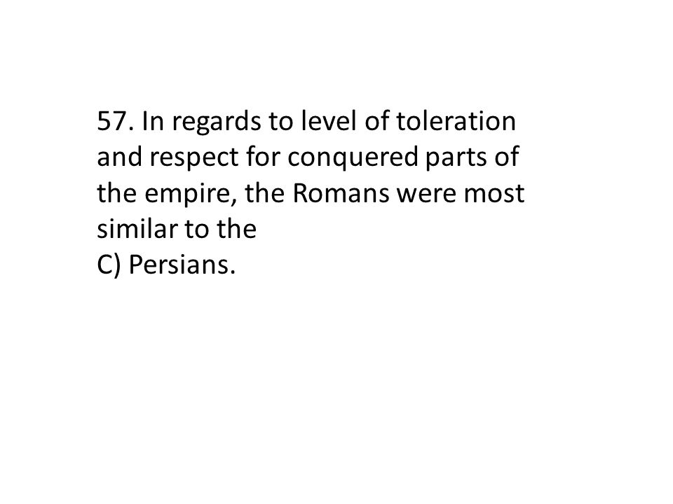 57. In regards to level of toleration and respect for conquered parts of the empire, the Romans were most similar to the