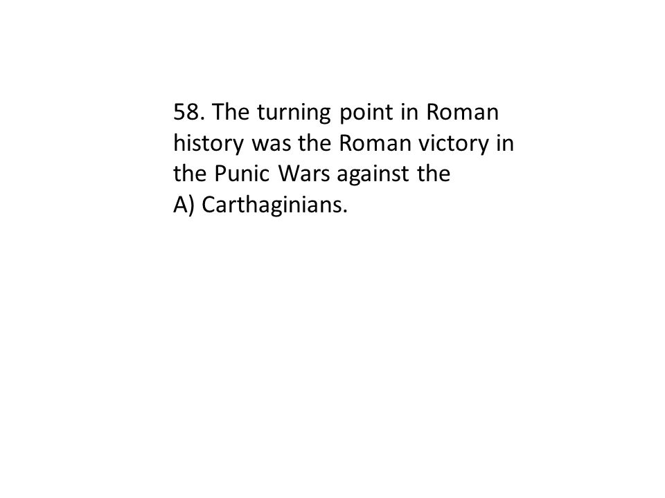 58. The turning point in Roman history was the Roman victory in the Punic Wars against the