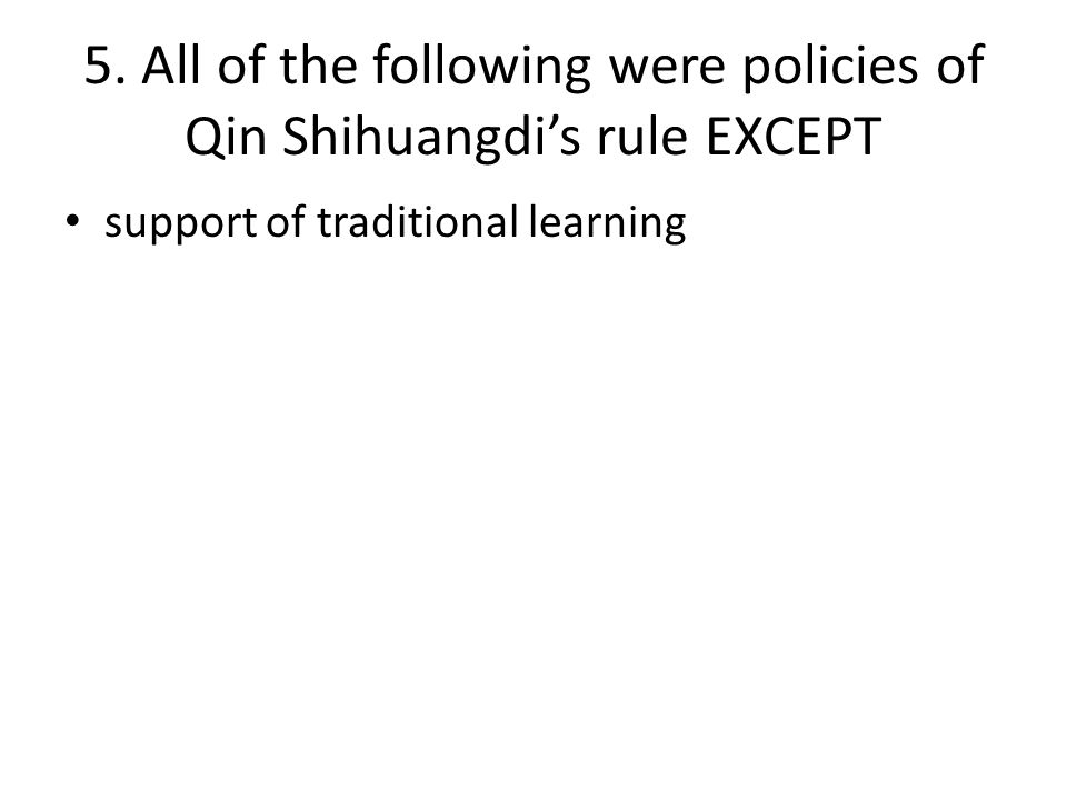 5. All of the following were policies of Qin Shihuangdi's rule EXCEPT