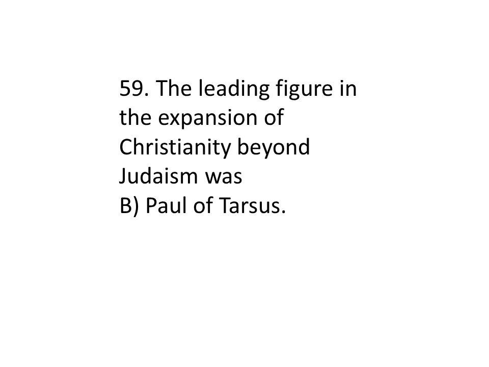 59. The leading figure in the expansion of Christianity beyond Judaism was