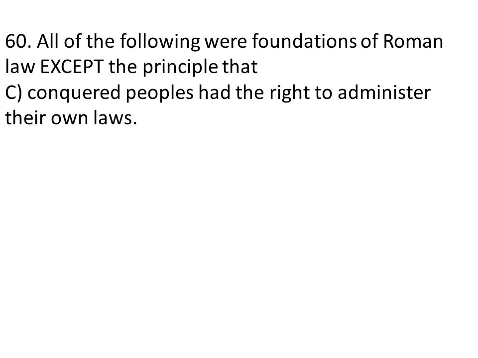 60. All of the following were foundations of Roman law EXCEPT the principle that