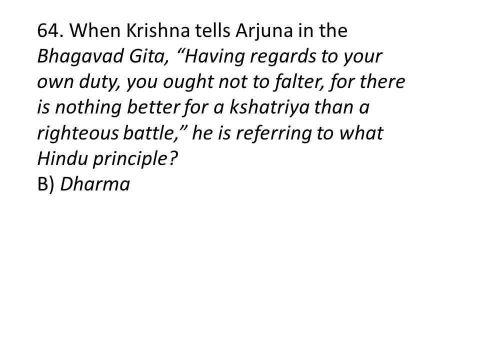 64. When Krishna tells Arjuna in the Bhagavad Gita, Having regards to your own duty, you ought not to falter, for there is nothing better for a kshatriya than a righteous battle, he is referring to what Hindu principle
