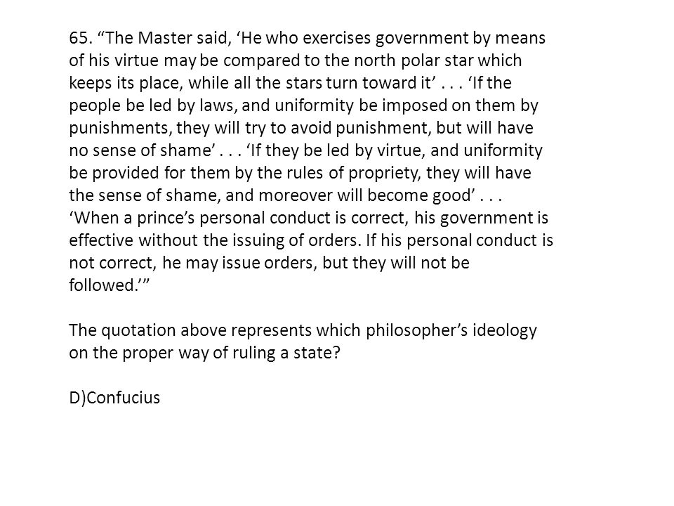 65. The Master said, 'He who exercises government by means of his virtue may be compared to the north polar star which keeps its place, while all the stars turn toward it' . . . 'If the people be led by laws, and uniformity be imposed on them by punishments, they will try to avoid punishment, but will have no sense of shame' . . . 'If they be led by virtue, and uniformity be provided for them by the rules of propriety, they will have the sense of shame, and moreover will become good' . . . 'When a prince's personal conduct is correct, his government is effective without the issuing of orders. If his personal conduct is not correct, he may issue orders, but they will not be followed.'