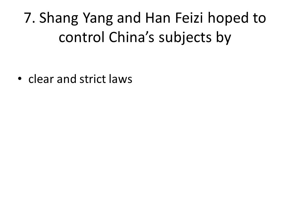 7. Shang Yang and Han Feizi hoped to control China's subjects by