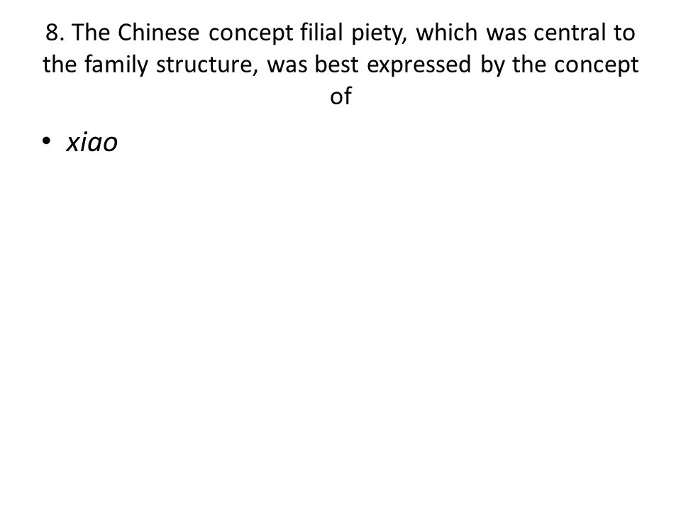 8. The Chinese concept filial piety, which was central to the family structure, was best expressed by the concept of