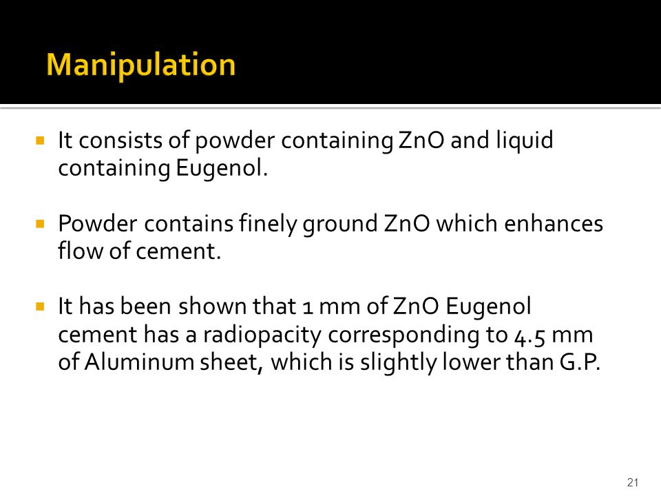 Manipulation It consists of powder containing ZnO and liquid containing Eugenol. Powder contains finely ground ZnO which enhances flow of cement.