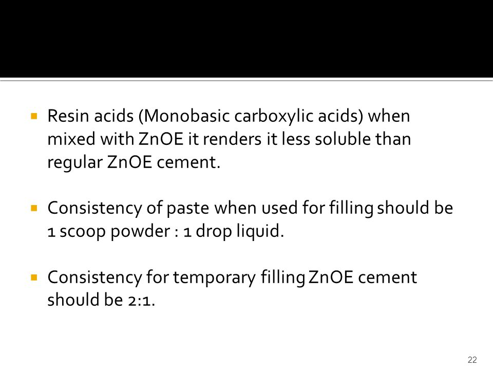 Resin acids (Monobasic carboxylic acids) when mixed with ZnOE it renders it less soluble than regular ZnOE cement.
