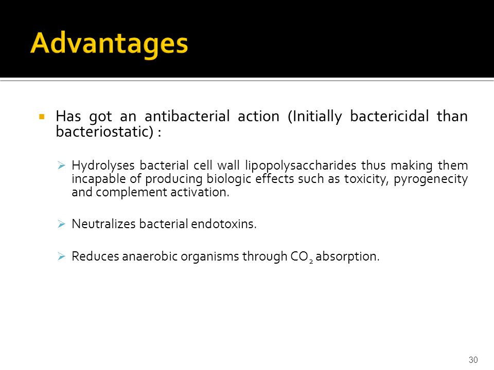 Advantages Has got an antibacterial action (Initially bactericidal than bacteriostatic) :
