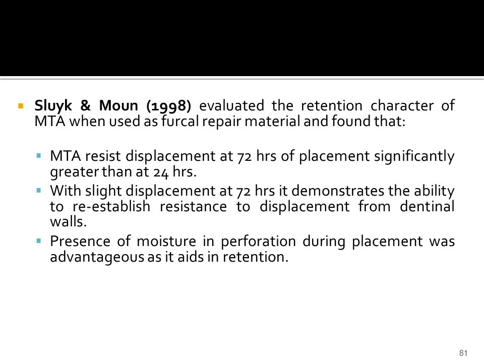 Sluyk & Moun (1998) evaluated the retention character of MTA when used as furcal repair material and found that: