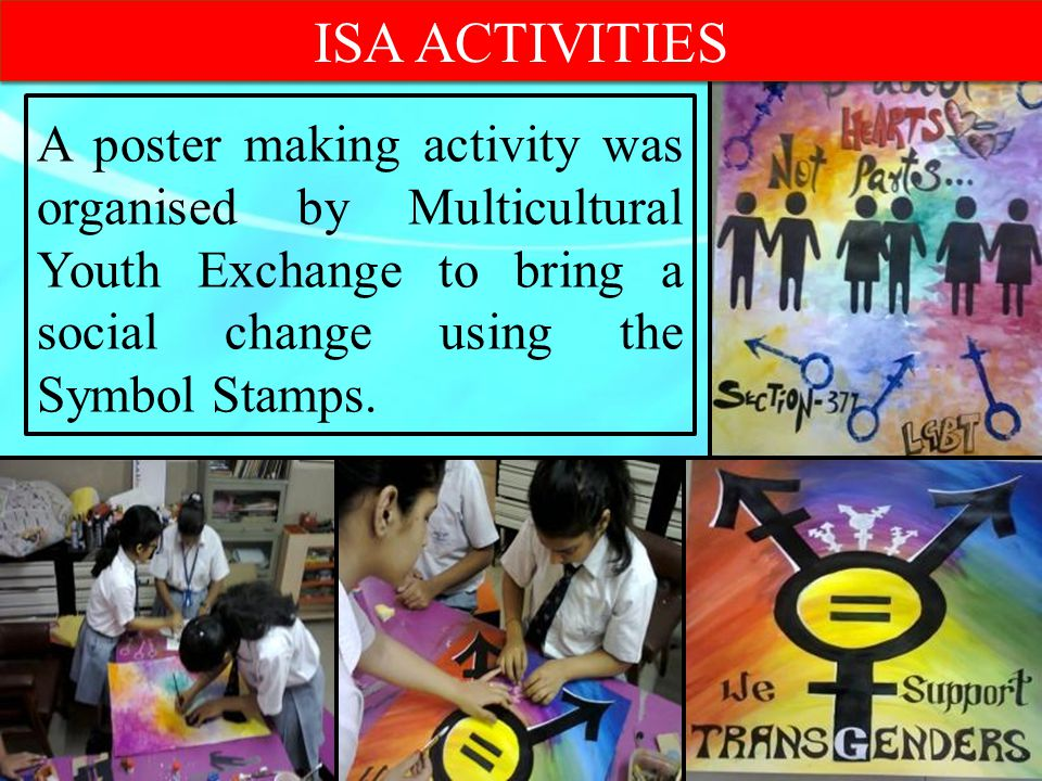 ISA ACTIVITIES A poster making activity was organised by Multicultural Youth Exchange to bring a social change using the Symbol Stamps.